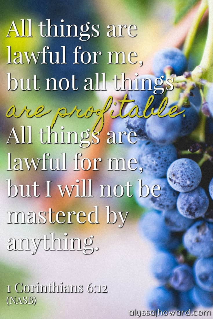 All things are lawful for me, but not all things are profitable. All things are lawful for me, but I will not be mastered by anything. - 1 Corinthians 6:12