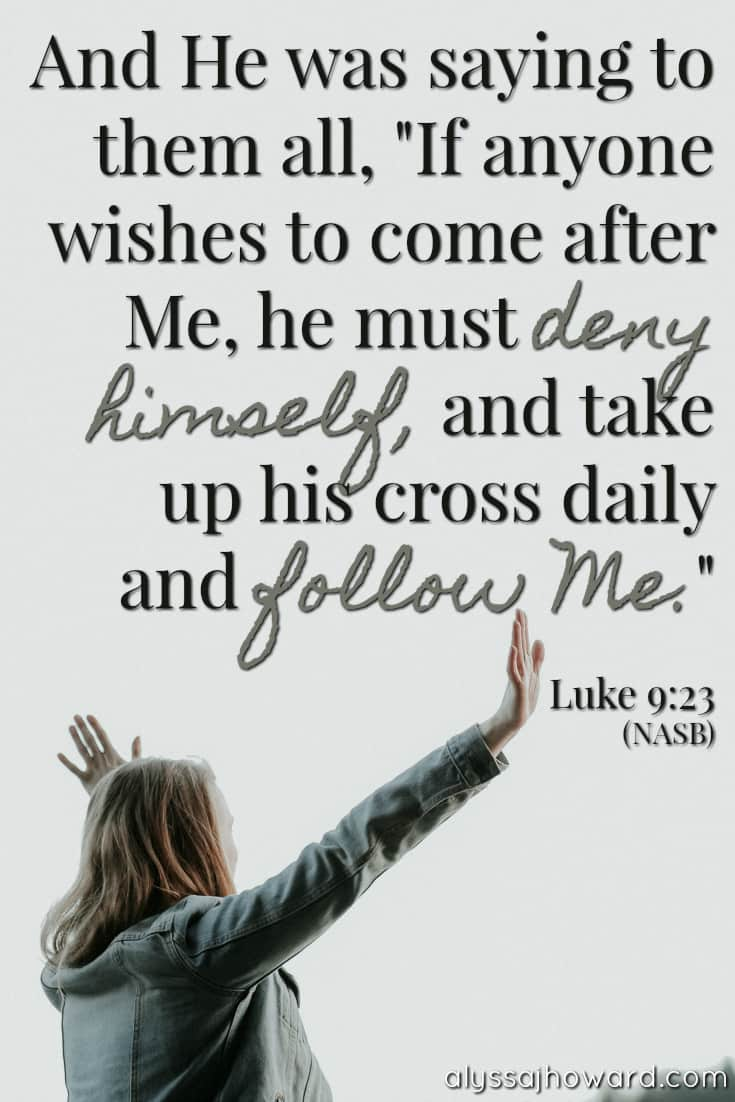 "And He was saying to them all, ""If anyone wishes to come after Me, he must deny himself, and take up his cross daily and follow Me."" - Luke 9:23"