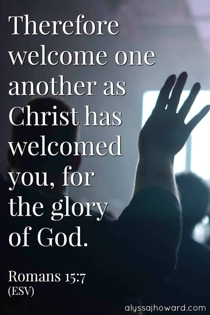 Therefore welcome one another as Christ has welcomed you, for the glory of God. - Romans 15:7