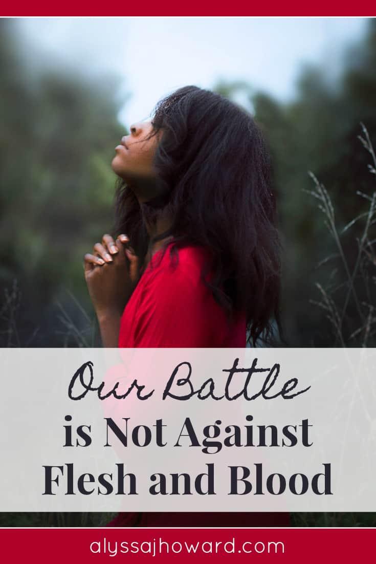 Our Battle is Not Against Flesh and Blood | alyssajhoward.com