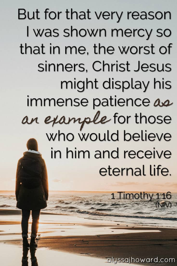 But for that very reason I was shown mercy so that in me, the worst of sinners, Christ Jesus might display his immense patience as an example for those who would believe in him and receive eternal life. - 1 Timothy 1:16
