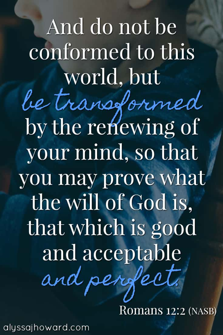And do not be conformed to this world, but be transformed by the renewing of your mind, so that you may prove what the will of God is, that which is good and acceptable and perfect. - Romans 12:2