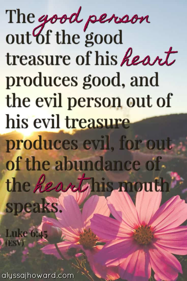 The good person out of the good treasure of his heart produces good, and the evil person out of his evil treasure produces evil, for out of the abundance of the heart his mouth speaks. - Luke 6:45