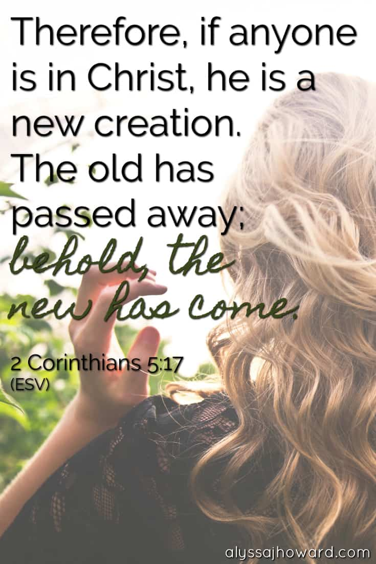 Therefore, if anyone is in Christ, he is a new creation. The old has passed away; behold, the new has come. - 2 Corinthians 5:17