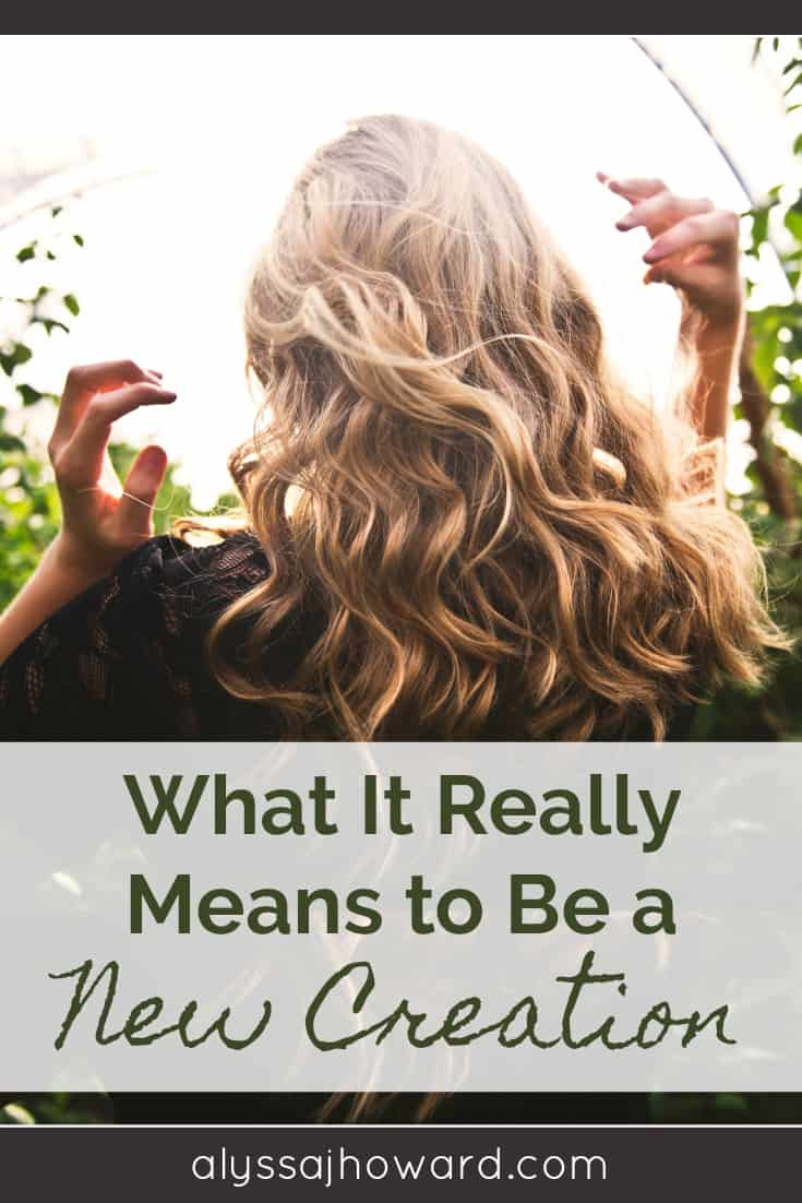 What It Really Means to Be a New Creation | alyssajhoward.com