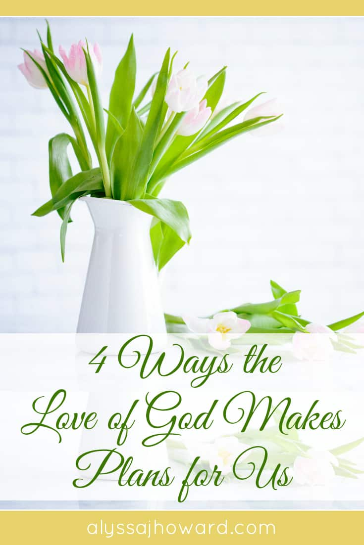 4 Ways the Love of God Makes Plans for Us | alyssajhoward.com