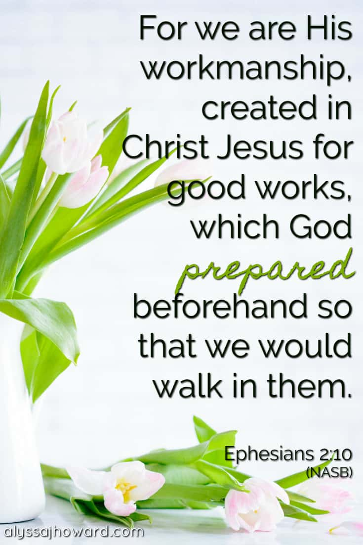 For we are His workmanship, created in Christ Jesus for good works, which God prepared beforehand so that we would walk in them. - Proverbs 16:9