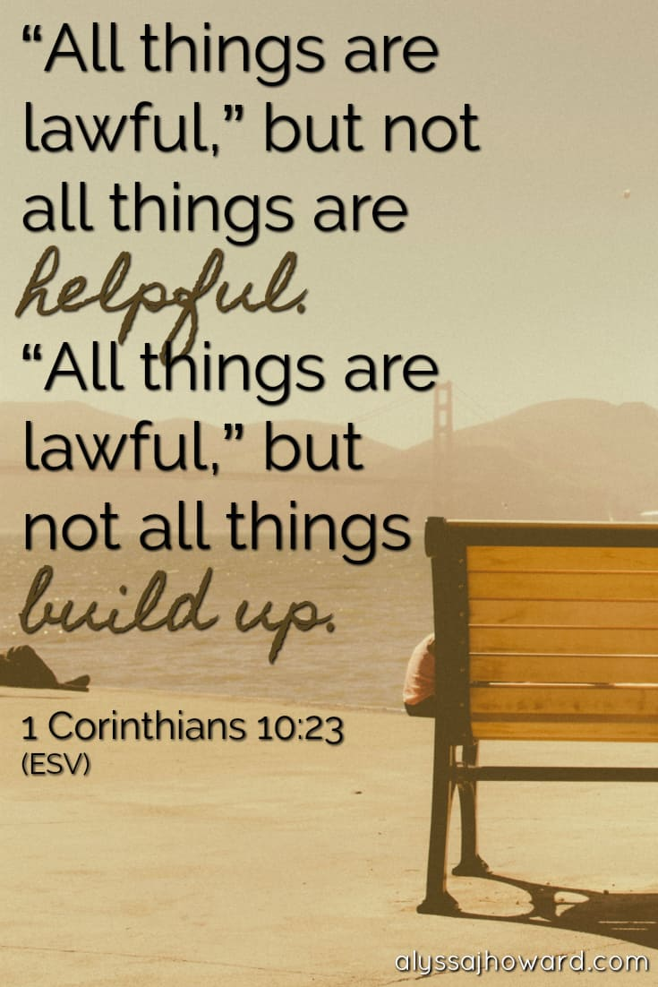 """""""All things are lawful,"""" but not all things are helpful. """"All things are lawful,"""" but not all things build up. - 1 Corinthians 10:23"""