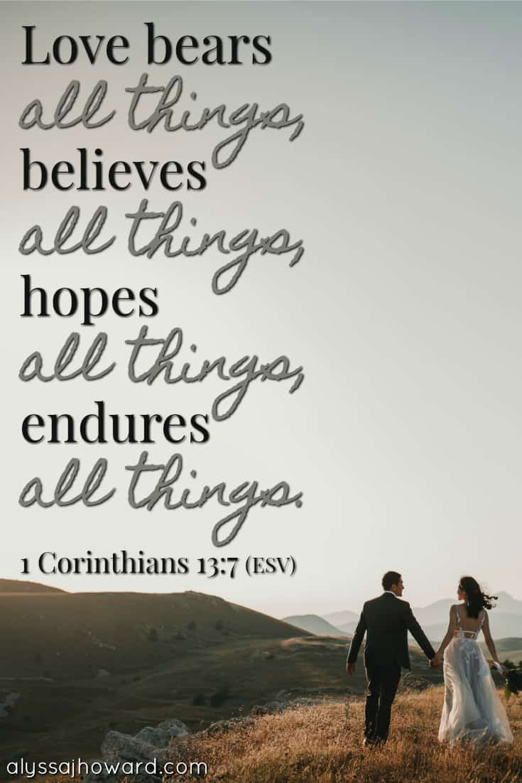 Love bears all things, believes all things, hopes all things, endures all things. - 1 Corinthians 13:7