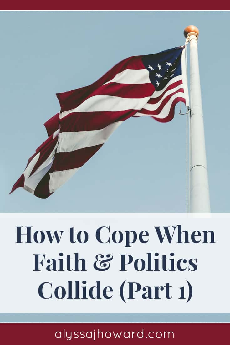 How to Cope When Faith and Politics Collide (Part 1) | alyssajhoward.com