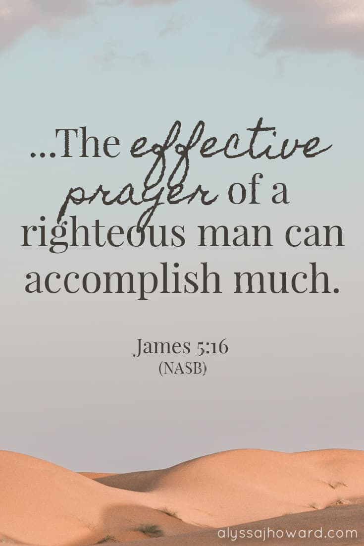 The effective prayer of a righteous man can accomplish much. - James 5:16
