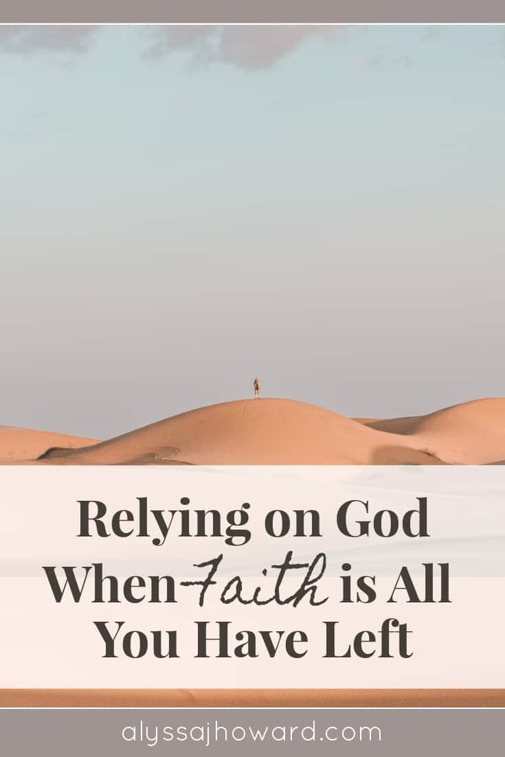 Relying on God When Faith is All You Have Left | alyssajhoward.com