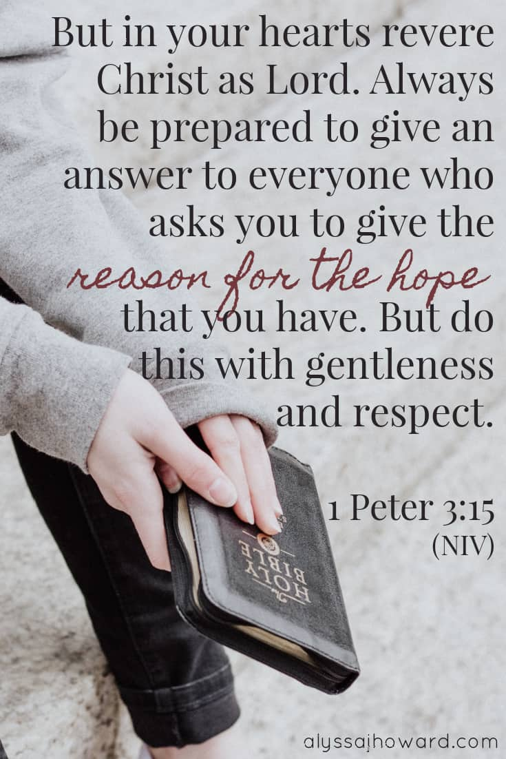But in your hearts revere Christ as Lord. Always be prepared to give an answer to everyone who asks you to give the reason for the hope that you have. But do this with gentleness and respect. - 1 Peter 3:15 | alyssajhoward.com
