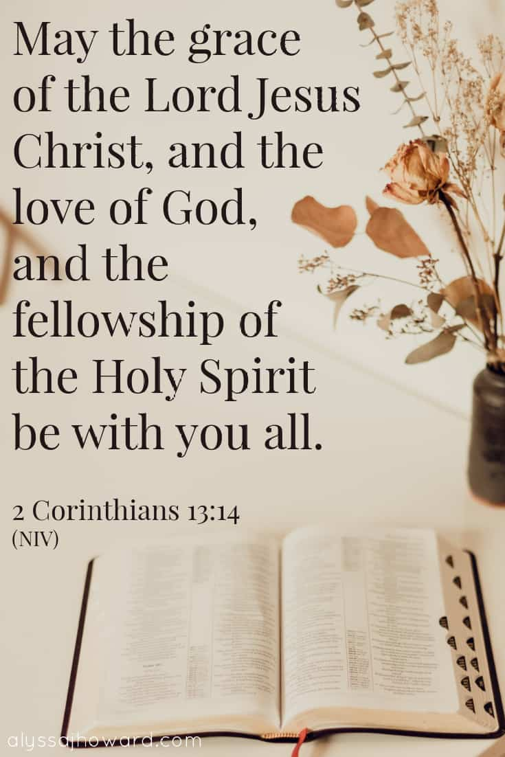 May the grace of the Lord Jesus Christ, and the love of God, and the fellowship of the Holy Spirit be with you all. - 2 Corinthians 13:14