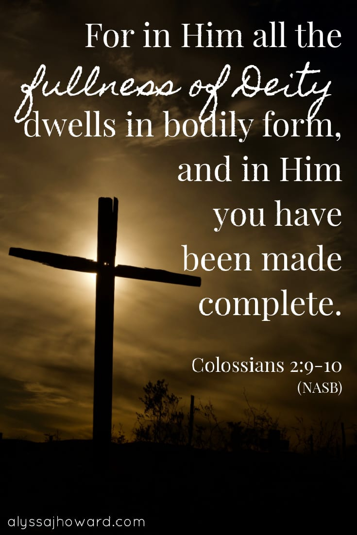 For in Him all the fullness of Deity dwells in bodily form, and in Him you have been made complete. - Colossians 2:9-10